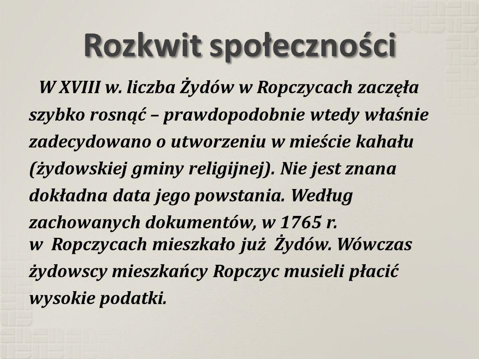 Rozkwit społeczności W XVIII w. liczba Żydów w Ropczycach zaczęła szybko rosnąć – prawdopodobnie wtedy właśnie zadecydowano o utworzeniu w mieście kah