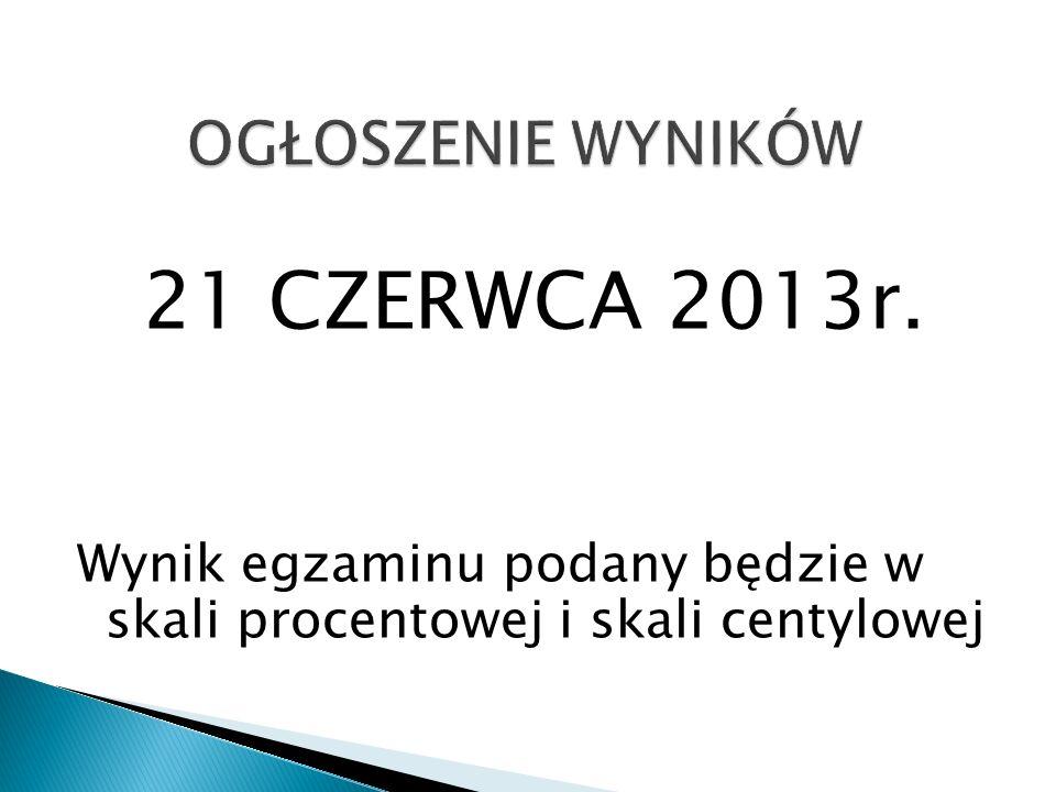 21 CZERWCA 2013r. Wynik egzaminu podany będzie w skali procentowej i skali centylowej