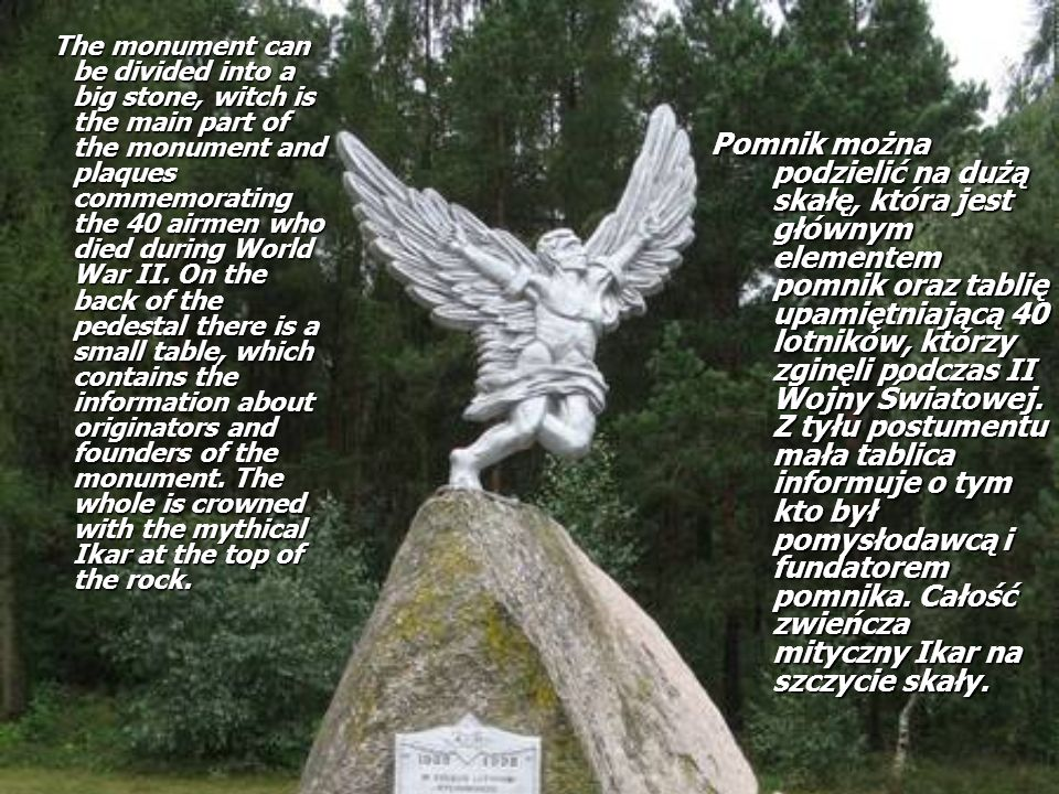 The monument can be divided into a big stone, witch is the main part of the monument and plaques commemorating the 40 airmen who died during World War