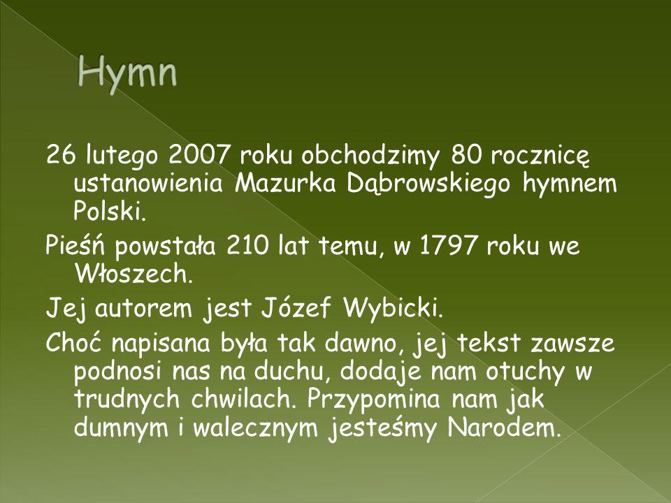 26 lutego 2007 roku obchodzimy 80 rocznicę ustanowienia Mazurka Dąbrowskiego hymnem Polski. Pieśń powstała 210 lat temu, w 1797 roku we Włoszech. Jej