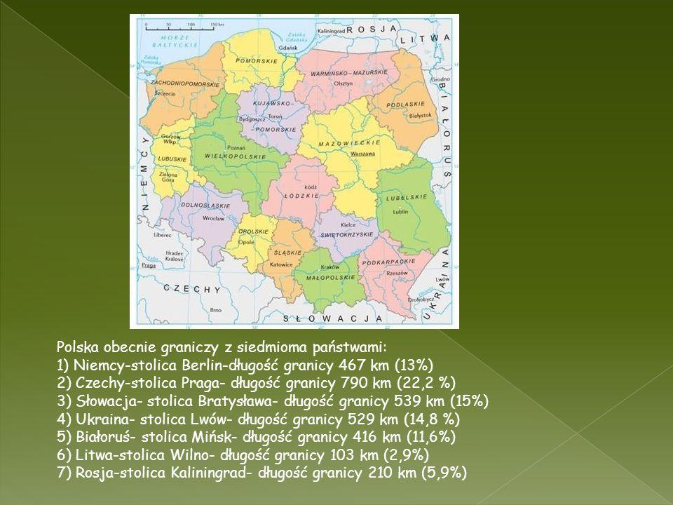Polska obecnie graniczy z siedmioma państwami: 1) Niemcy-stolica Berlin-długość granicy 467 km (13%) 2) Czechy-stolica Praga- długość granicy 790 km (