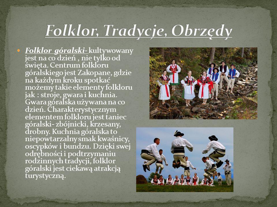 Folklor góralski- kultywowany jest na co dzień, nie tylko od święta. Centrum folkloru góralskiego jest Zakopane, gdzie na każdym kroku spotkać możemy