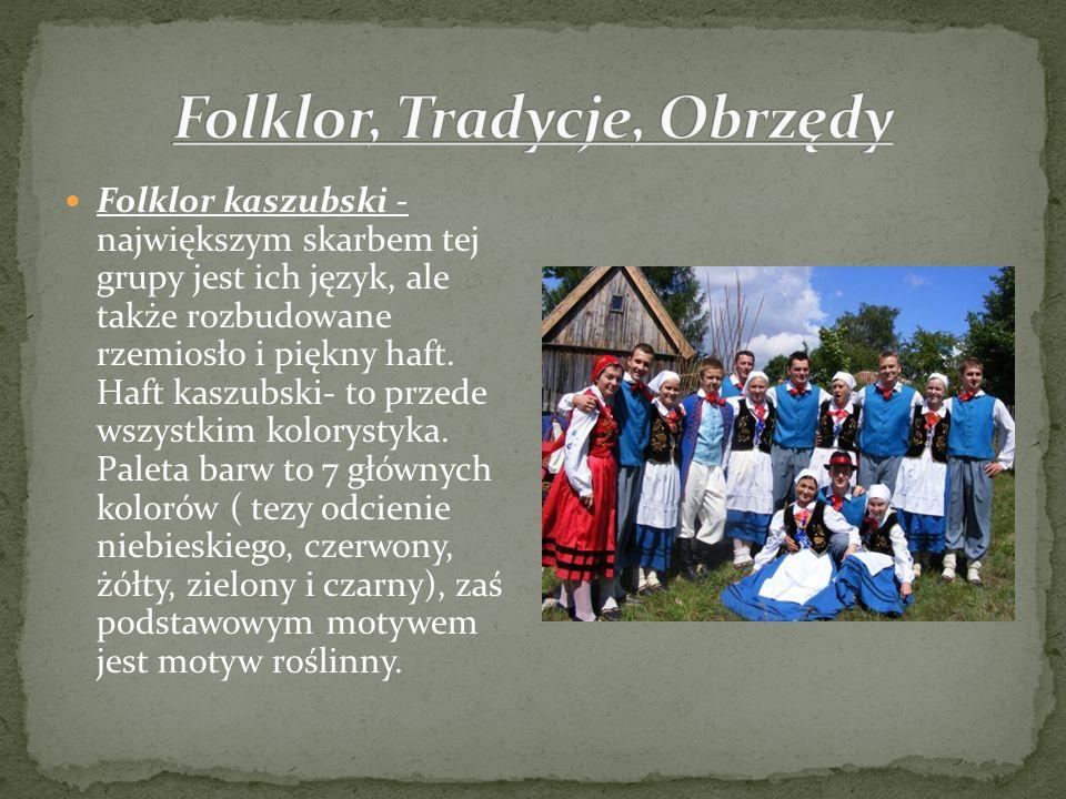 Folklor kaszubski - największym skarbem tej grupy jest ich język, ale także rozbudowane rzemiosło i piękny haft. Haft kaszubski- to przede wszystkim k
