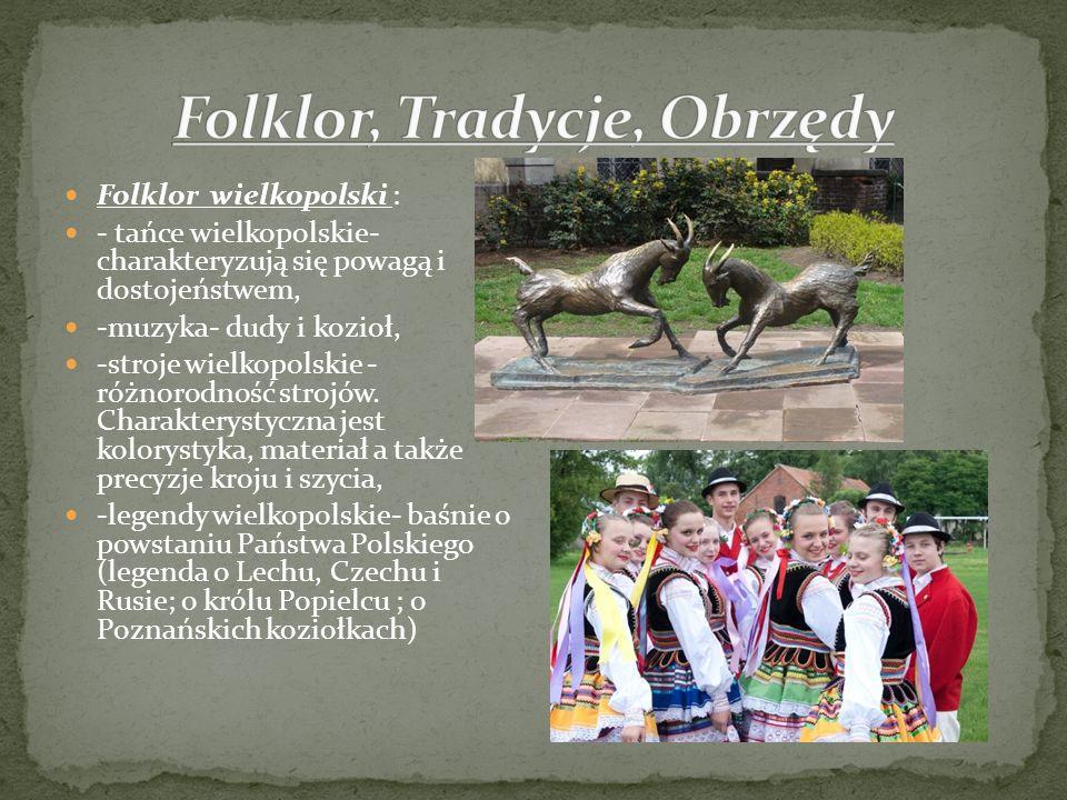 Folklor wielkopolski : - tańce wielkopolskie- charakteryzują się powagą i dostojeństwem, -muzyka- dudy i kozioł, -stroje wielkopolskie - różnorodność
