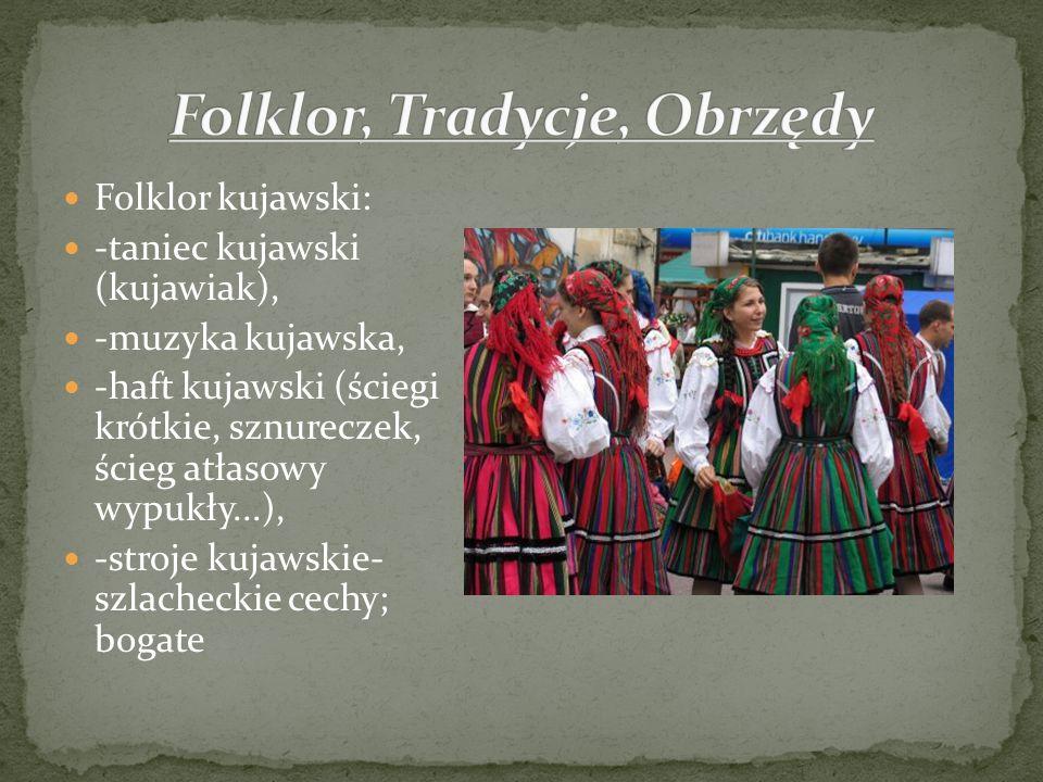Folklor kujawski: -taniec kujawski (kujawiak), -muzyka kujawska, -haft kujawski (ściegi krótkie, sznureczek, ścieg atłasowy wypukły...), -stroje kujaw