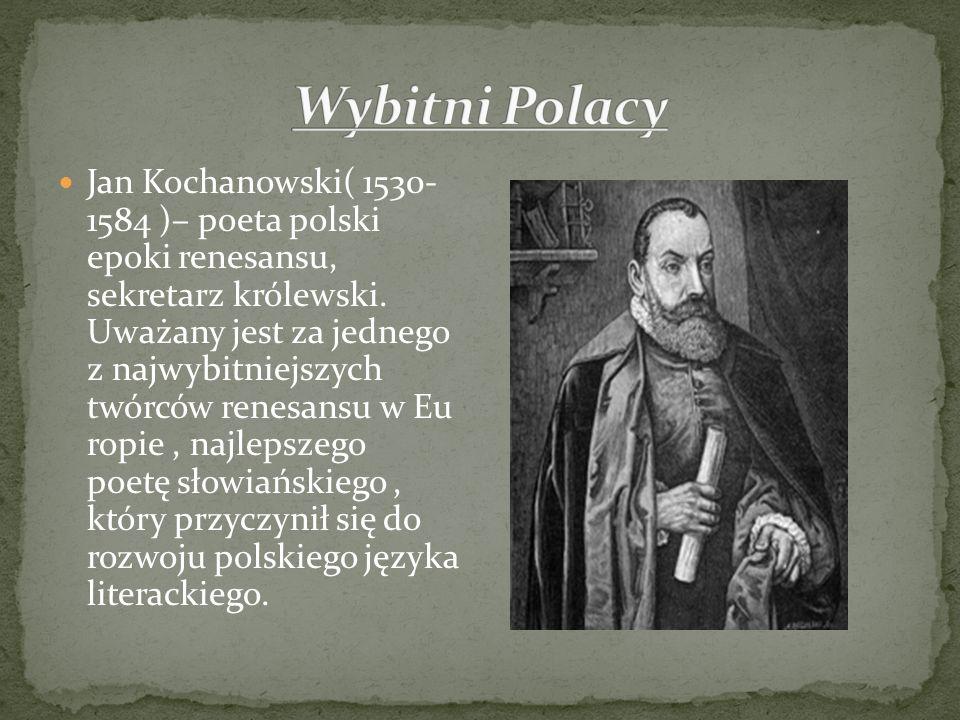 Jan Kochanowski( 1530- 1584 )– poeta polski epoki renesansu, sekretarz królewski. Uważany jest za jednego z najwybitniejszych twórców renesansu w Eu r