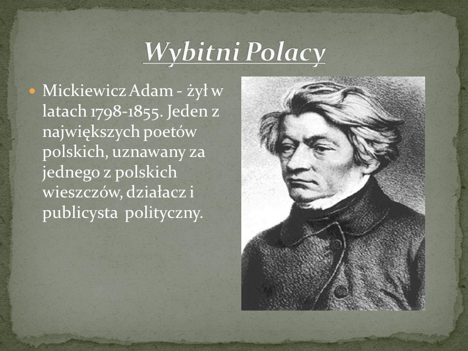 Mickiewicz Adam - żył w latach 1798-1855. Jeden z największych poetów polskich, uznawany za jednego z polskich wieszczów, działacz i publicysta polity