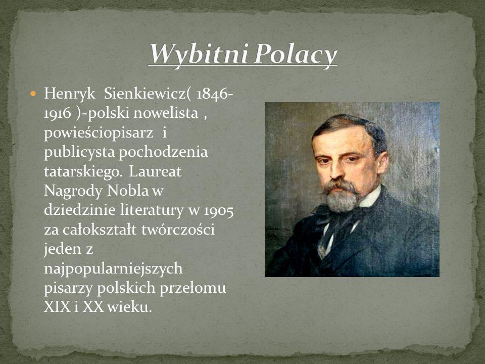 Henryk Sienkiewicz( 1846- 1916 )-polski nowelista, powieściopisarz i publicysta pochodzenia tatarskiego. Laureat Nagrody Nobla w dziedzinie literatury