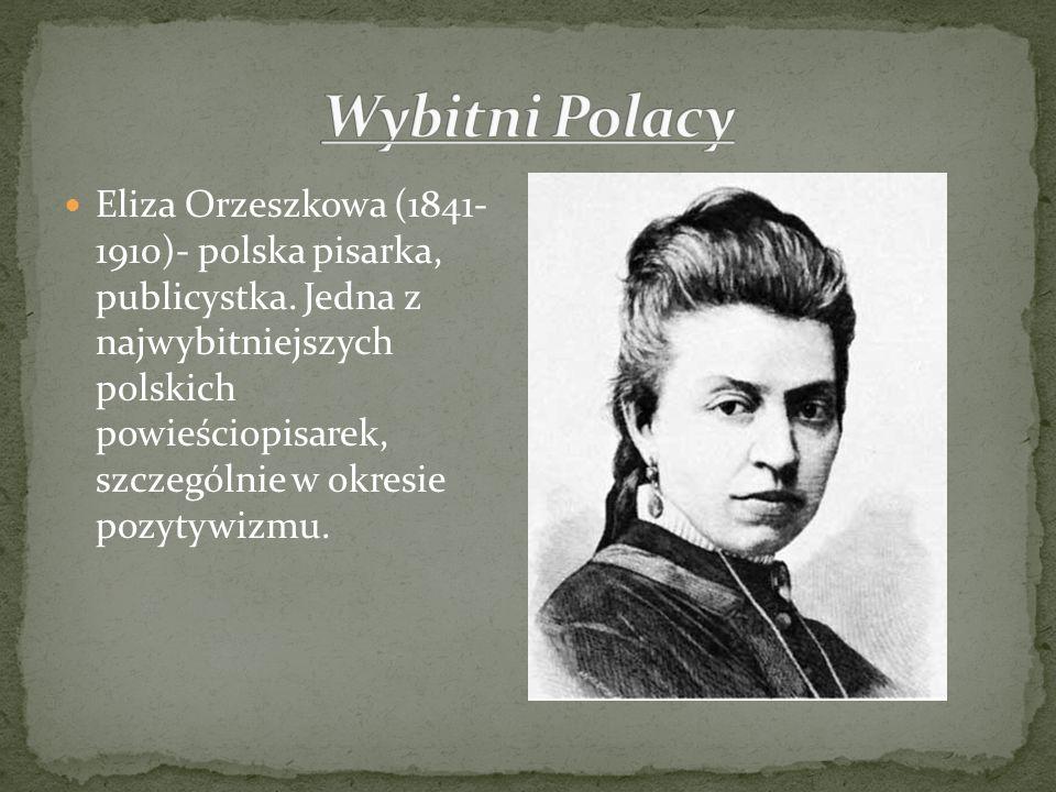 Eliza Orzeszkowa (1841- 1910)- polska pisarka, publicystka. Jedna z najwybitniejszych polskich powieściopisarek, szczególnie w okresie pozytywizmu.