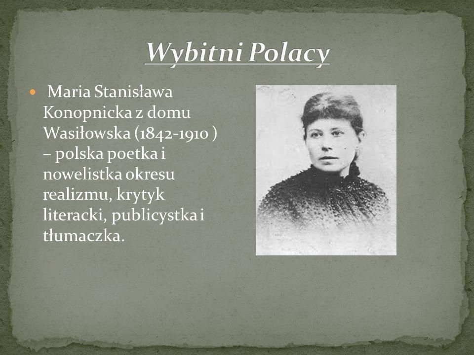 Maria Stanisława Konopnicka z domu Wasiłowska (1842-1910 ) – polska poetka i nowelistka okresu realizmu, krytyk literacki, publicystka i tłumaczka.
