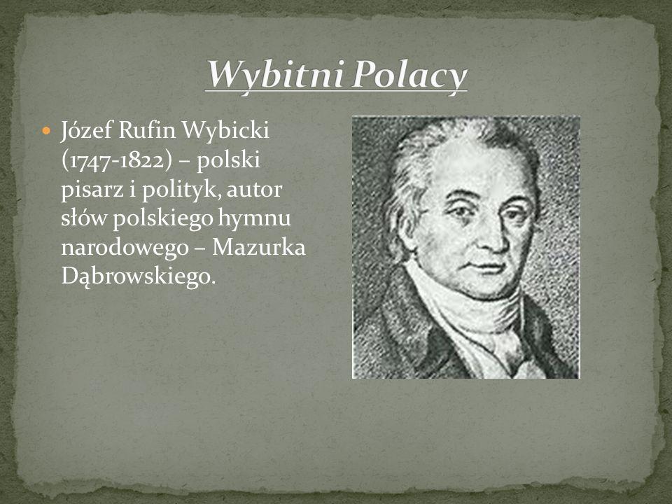 Józef Rufin Wybicki (1747-1822) – polski pisarz i polityk, autor słów polskiego hymnu narodowego – Mazurka Dąbrowskiego.