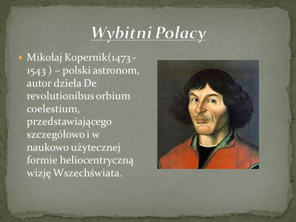 Mikołaj Kopernik(1473 - 1543 ) – polski astronom, autor dzieła De revolutionibus orbium coelestium, przedstawiającego szczegółowo i w naukowo użyteczn