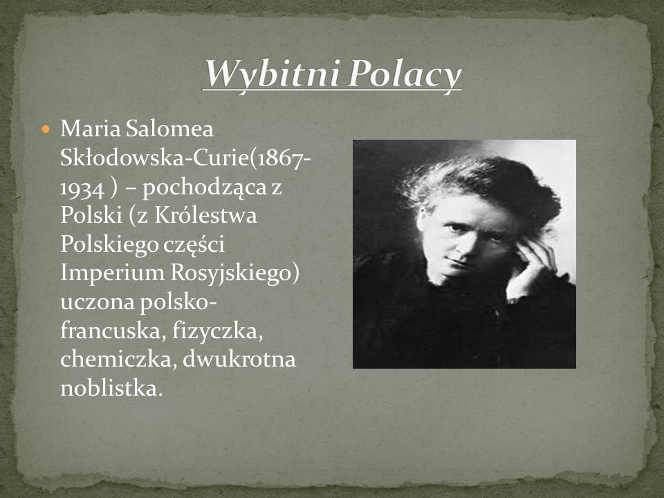 Maria Salomea Skłodowska-Curie(1867- 1934 ) – pochodząca z Polski (z Królestwa Polskiego części Imperium Rosyjskiego) uczona polsko- francuska, fizycz
