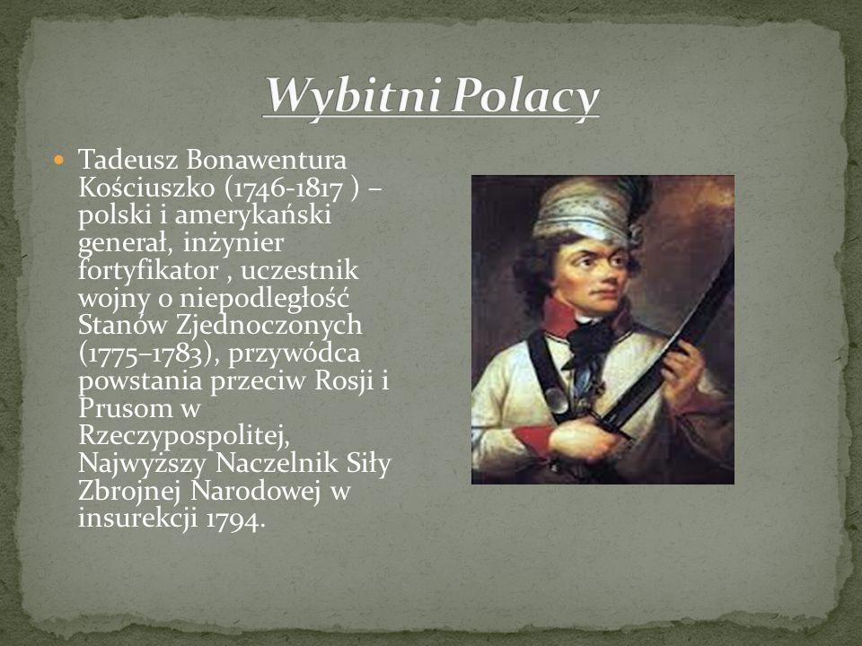 Tadeusz Bonawentura Kościuszko (1746-1817 ) – polski i amerykański generał, inżynier fortyfikator, uczestnik wojny o niepodległość Stanów Zjednoczonyc