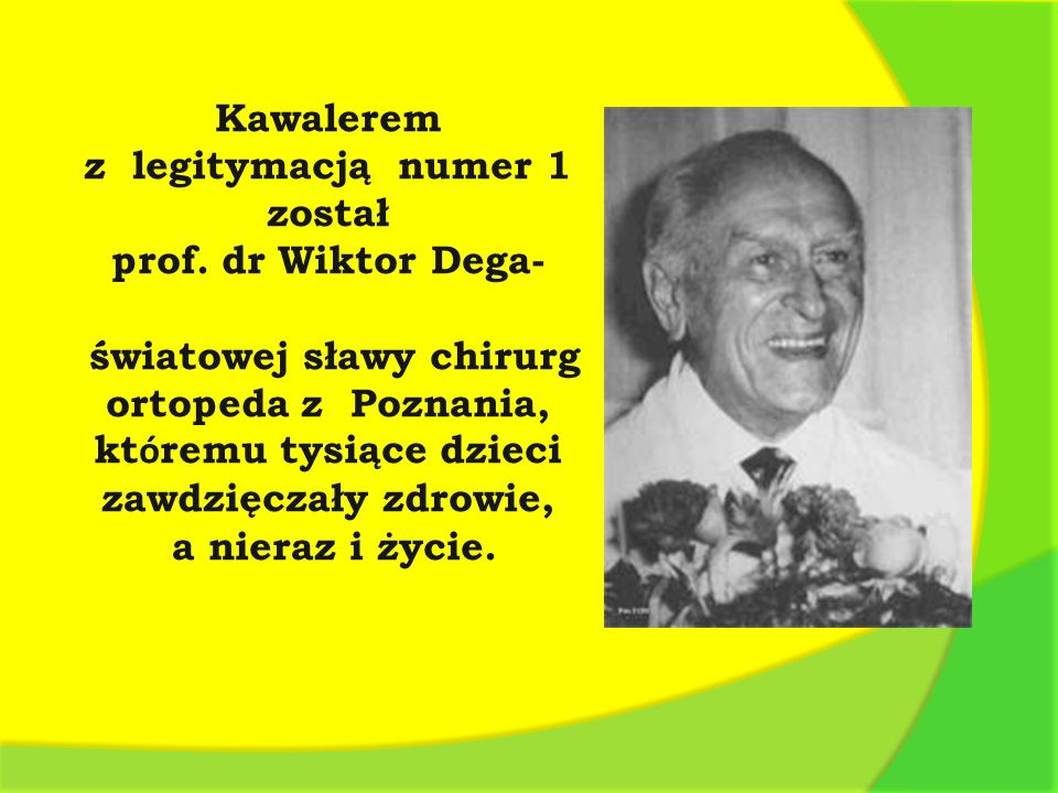 Kawalerem z legitymacją numer 1 został prof. dr Wiktor Dega- światowej sławy chirurg ortopeda z Poznania, kt ó remu tysiące dzieci zawdzięczały zdrowi
