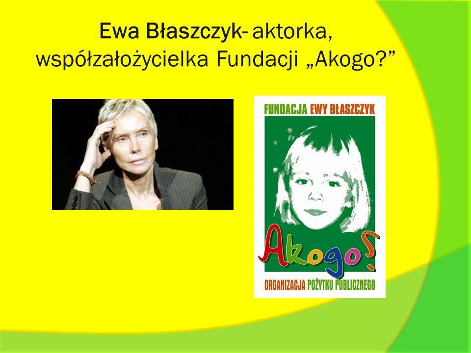 Ewa Błaszczyk- aktorka, współzałożycielka Fundacji Akogo?