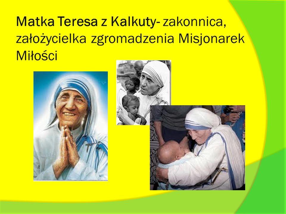 Matka Teresa z Kalkuty- zakonnica, założycielka zgromadzenia Misjonarek Miłości