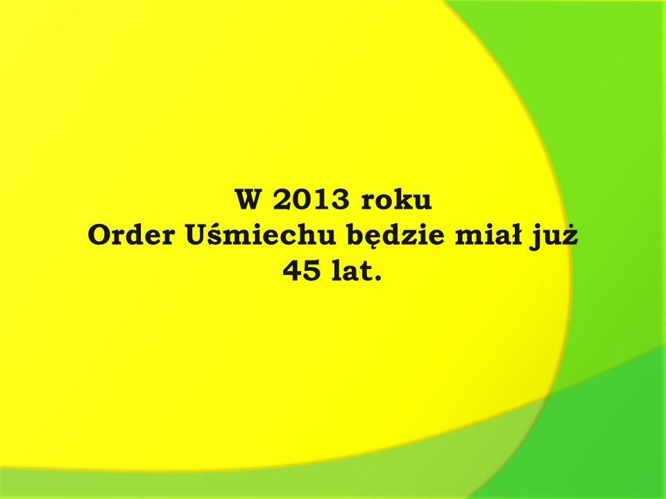 W 2013 roku Order Uśmiechu będzie miał już 45 lat.