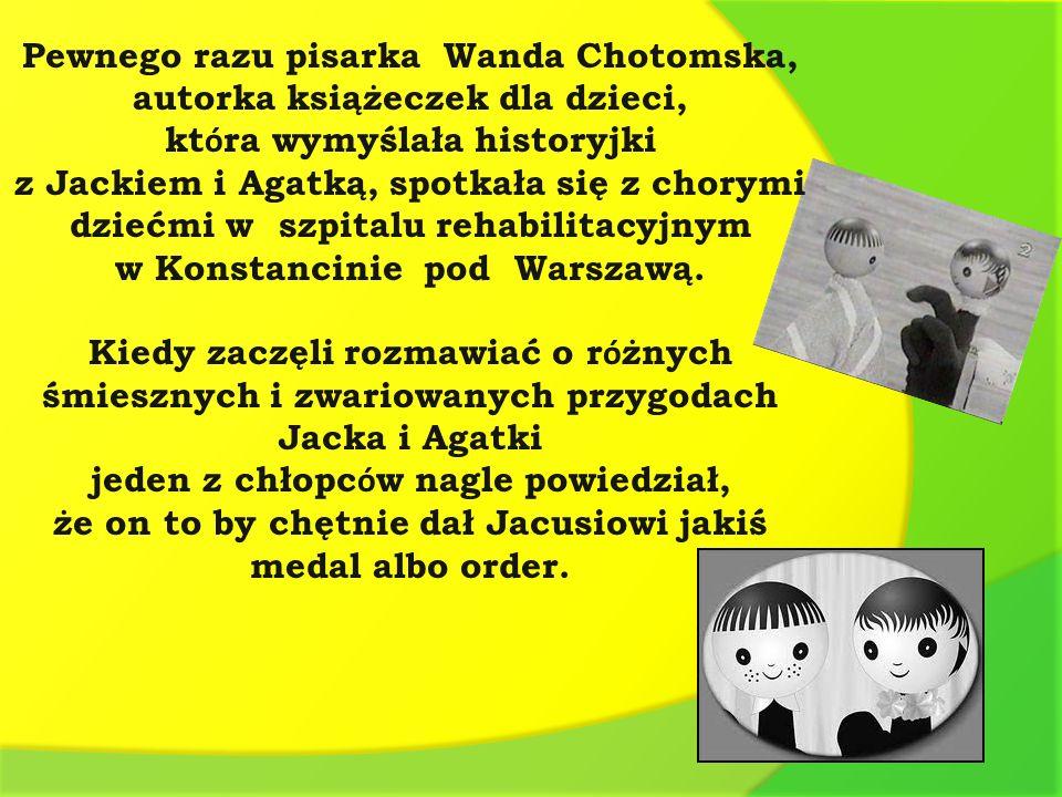 Pewnego razu pisarka Wanda Chotomska, autorka książeczek dla dzieci, kt ó ra wymyślała historyjki z Jackiem i Agatką, spotkała się z chorymi dziećmi w