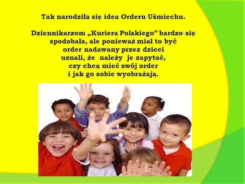 Tak narodziła się idea Orderu Uśmiechu. Dziennikarzom Kuriera Polskiego bardzo się spodobała, ale ponieważ miał to być order nadawany przez dzieci uzn