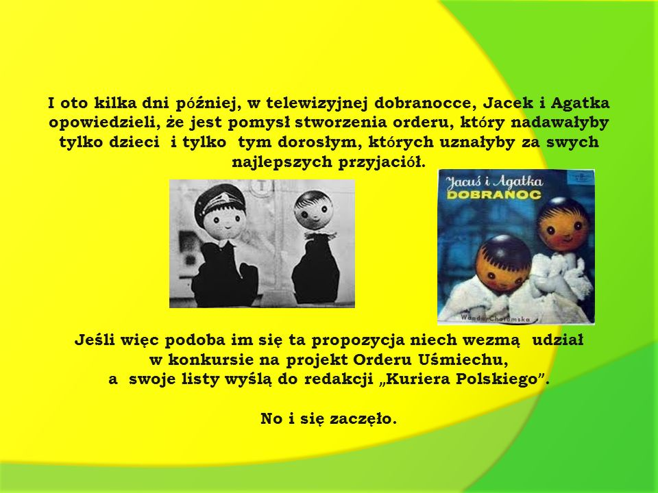 I oto kilka dni p ó źniej, w telewizyjnej dobranocce, Jacek i Agatka opowiedzieli, że jest pomysł stworzenia orderu, kt ó ry nadawałyby tylko dzieci i