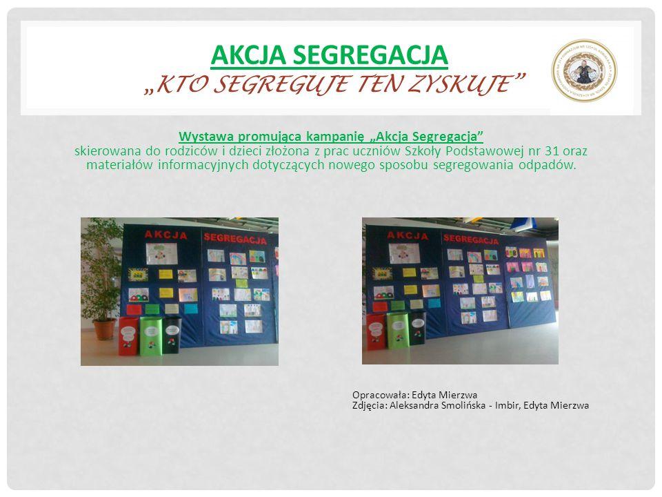 AKCJA SEGREGACJAKTO SEGREGUJE TEN ZYSKUJE Wystawa promująca kampanię Akcja Segregacja skierowana do rodziców i dzieci złożona z prac uczniów Szkoły Podstawowej nr 31 oraz materiałów informacyjnych dotyczących nowego sposobu segregowania odpadów.