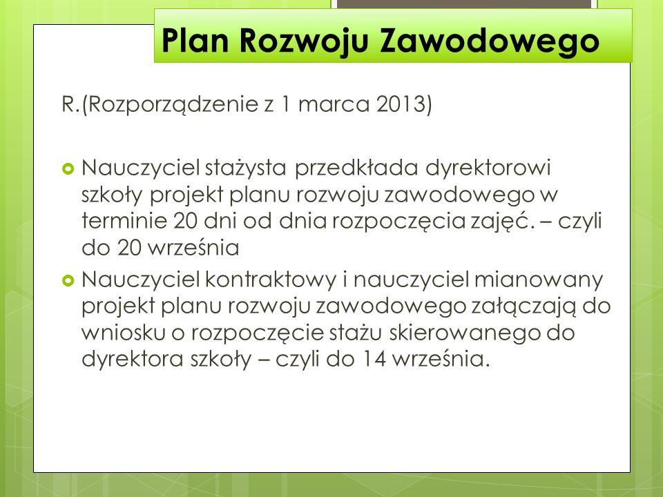 Plan Rozwoju Zawodowego R.(Rozporządzenie z 1 marca 2013) Nauczyciel stażysta przedkłada dyrektorowi szkoły projekt planu rozwoju zawodowego w termini
