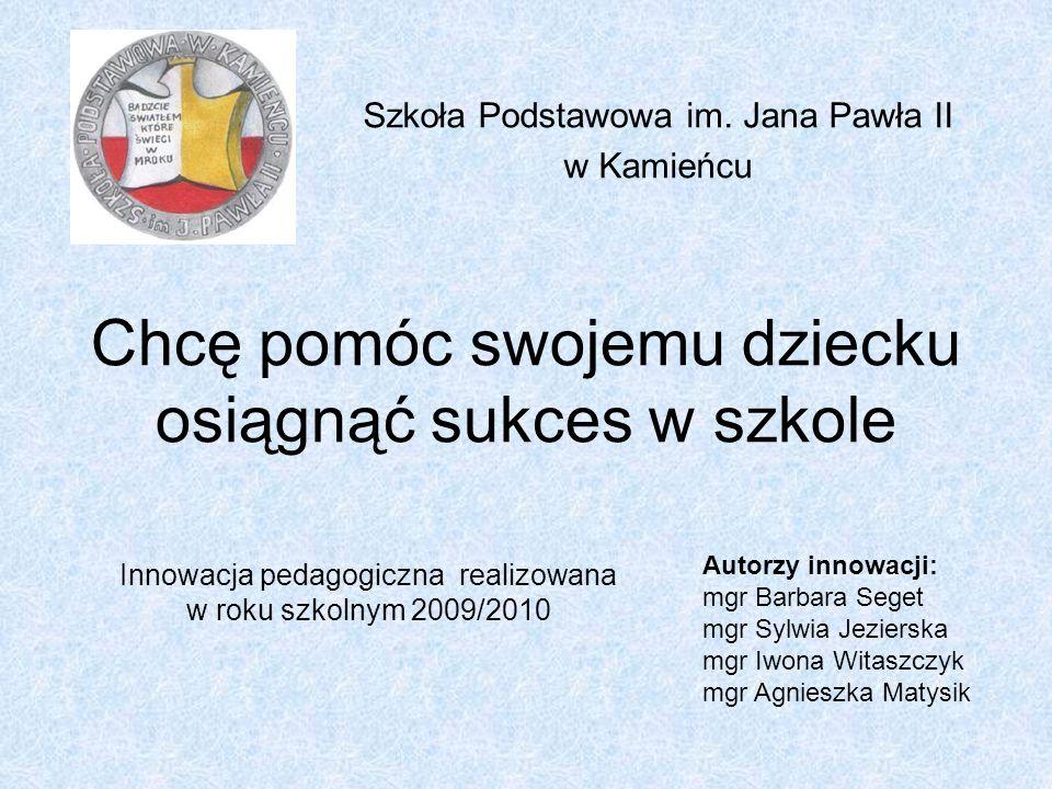 Chcę pomóc swojemu dziecku osiągnąć sukces w szkole Szkoła Podstawowa im. Jana Pawła II w Kamieńcu Innowacja pedagogiczna realizowana w roku szkolnym