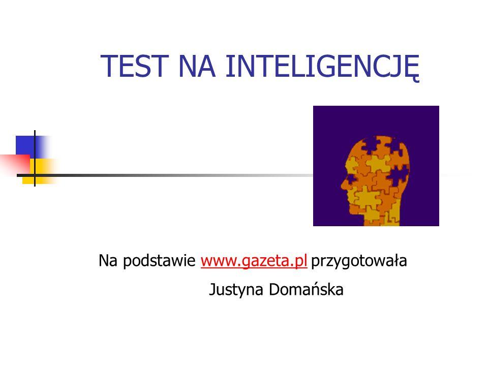 TEST NA INTELIGENCJĘ Na podstawie www.gazeta.pl przygotowaławww.gazeta.pl Justyna Domańska