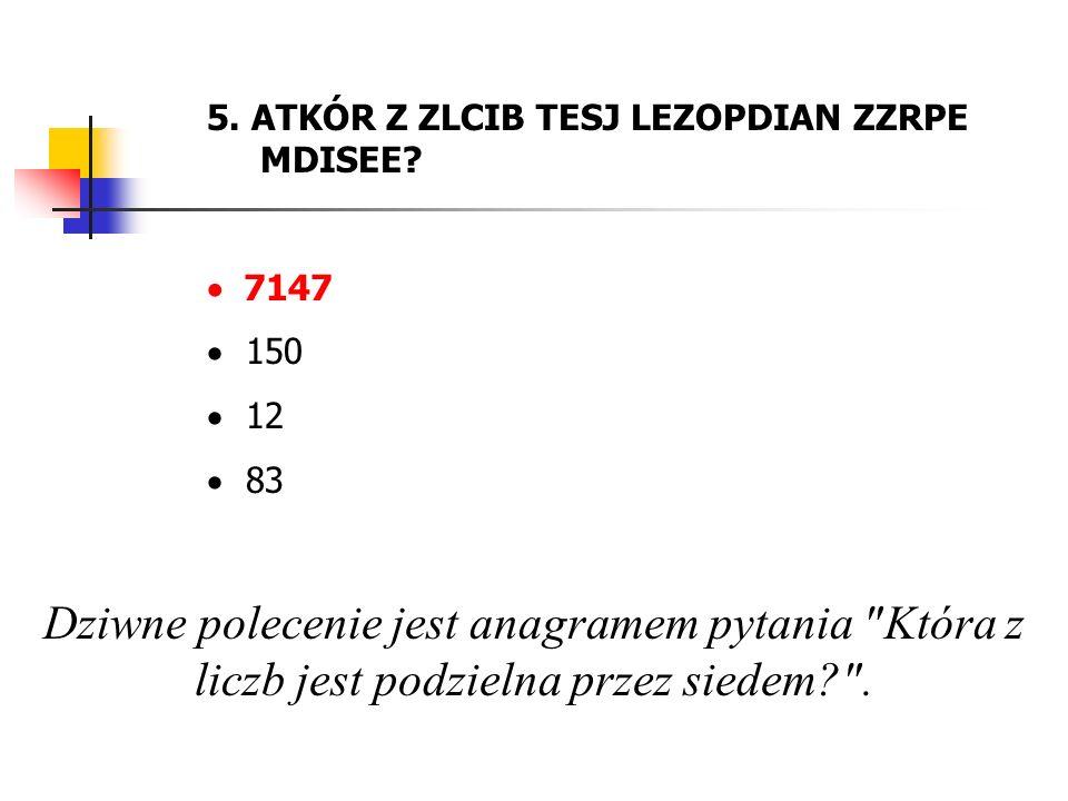 5. ATKÓR Z ZLCIB TESJ LEZOPDIAN ZZRPE MDISEE? 7147 150 12 83 Dziwne polecenie jest anagramem pytania