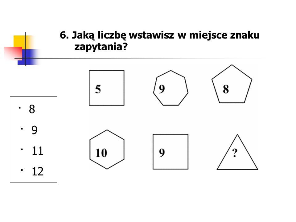 6. Jaką liczbę wstawisz w miejsce znaku zapytania? · 8 · 9 · 11 · 12