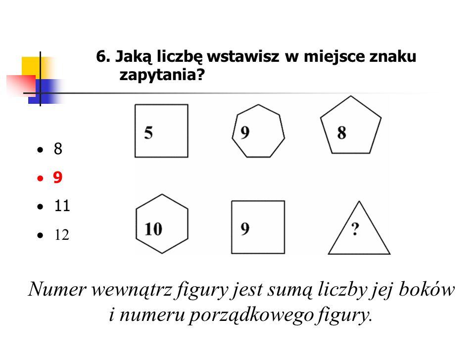 6. Jaką liczbę wstawisz w miejsce znaku zapytania? 8 9 11 12 Numer wewnątrz figury jest sumą liczby jej boków i numeru porządkowego figury.