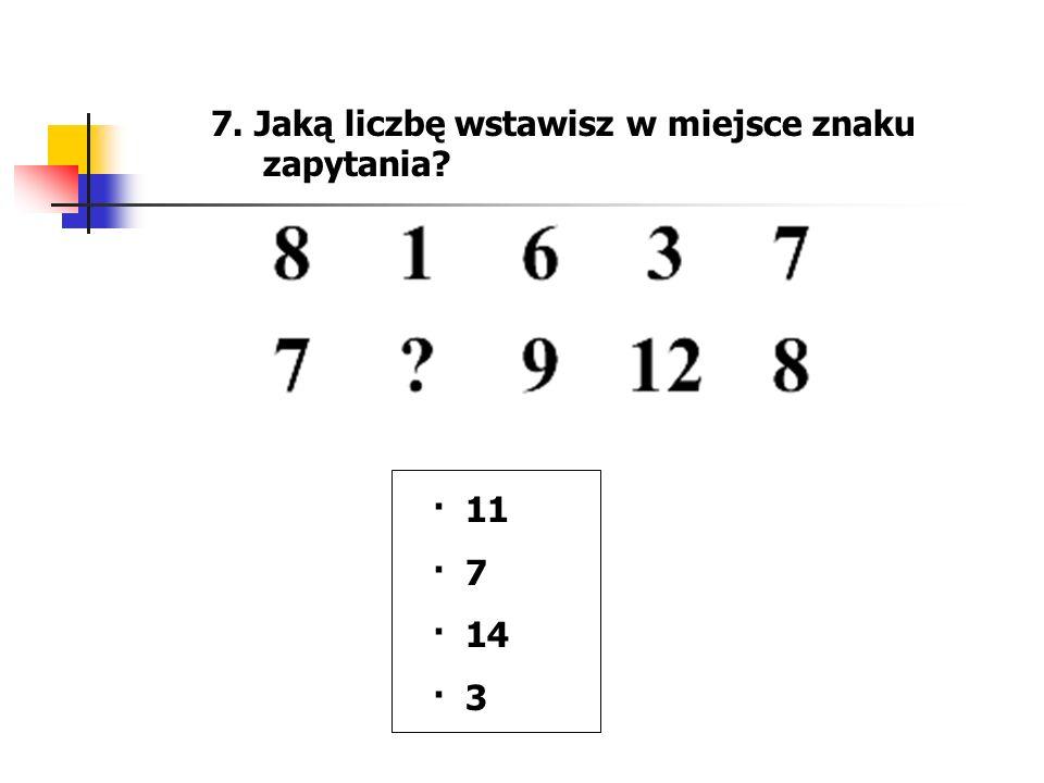 7. Jaką liczbę wstawisz w miejsce znaku zapytania? · 11 · 7 · 14 · 3