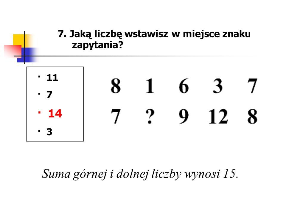 7. Jaką liczbę wstawisz w miejsce znaku zapytania? · 11 · 7 · 14 · 3 Suma górnej i dolnej liczby wynosi 15.
