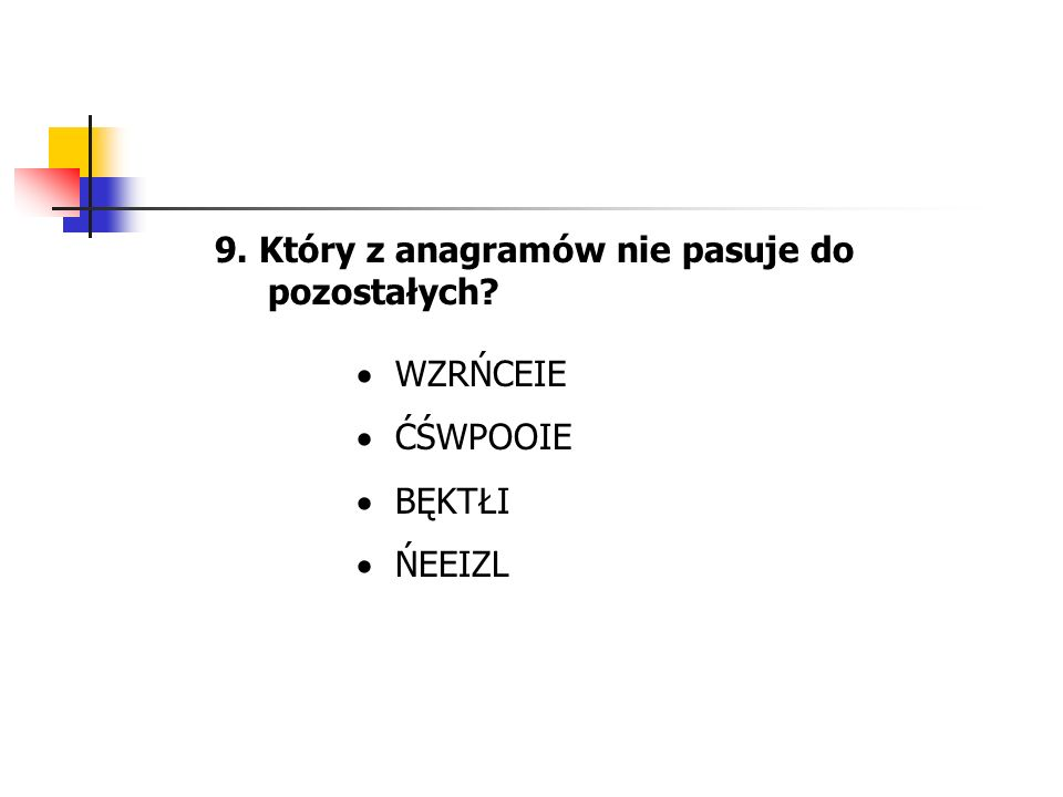 9. Który z anagramów nie pasuje do pozostałych? WZRŃCEIE ĆŚWPOOIE BĘKTŁI ŃEEIZL