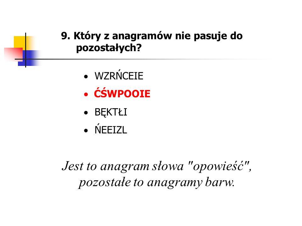 9. Który z anagramów nie pasuje do pozostałych? WZRŃCEIE ĆŚWPOOIE BĘKTŁI ŃEEIZL Jest to anagram słowa