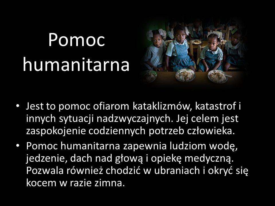Pomoc humanitarna Jest to pomoc ofiarom kataklizmów, katastrof i innych sytuacji nadzwyczajnych. Jej celem jest zaspokojenie codziennych potrzeb człow