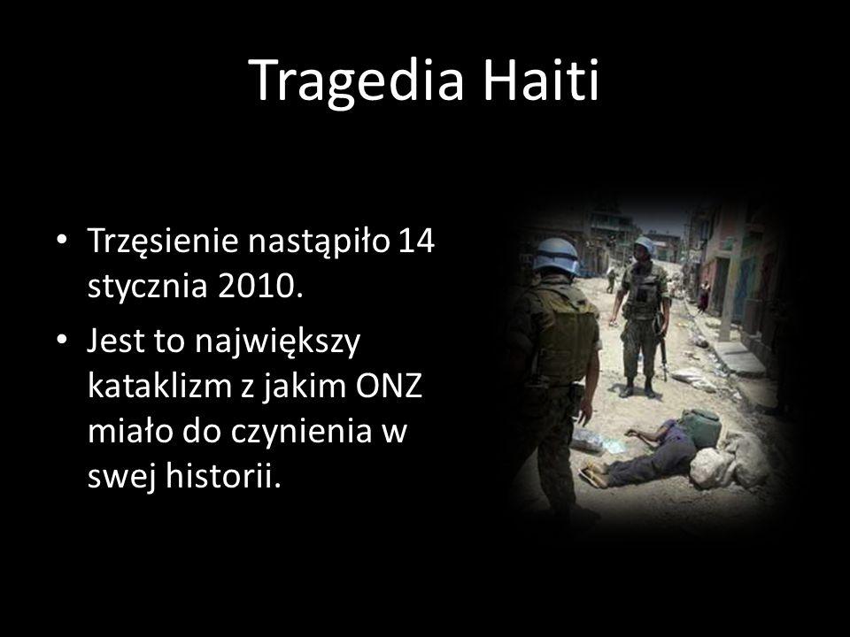 Tragedia Haiti Trzęsienie nastąpiło 14 stycznia 2010. Jest to największy kataklizm z jakim ONZ miało do czynienia w swej historii.