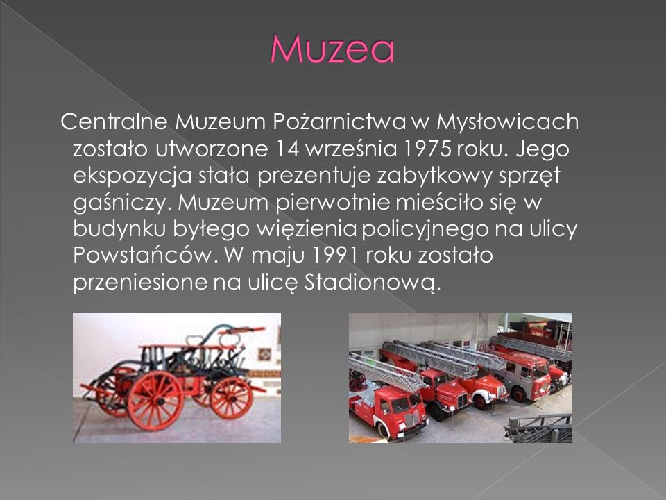 Centralne Muzeum Pożarnictwa w Mysłowicach zostało utworzone 14 września 1975 roku. Jego ekspozycja stała prezentuje zabytkowy sprzęt gaśniczy. Muzeum