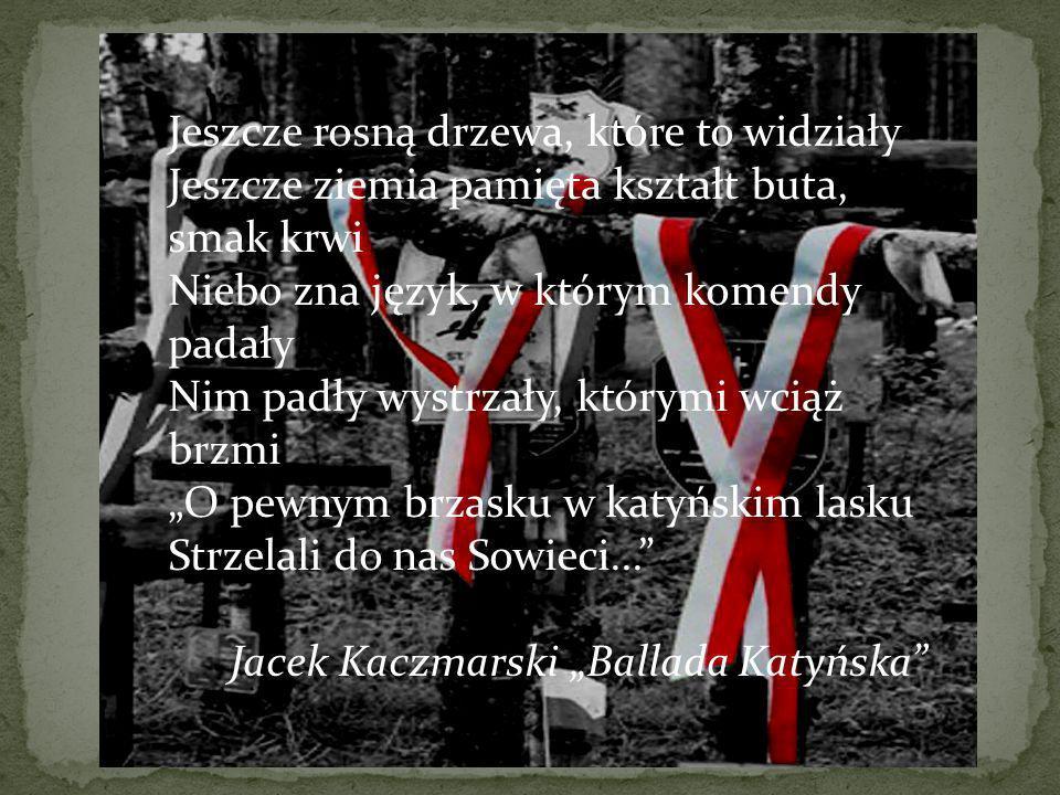 Jeszcze rosną drzewa, które to widziały Jeszcze ziemia pamięta kształt buta, smak krwi Niebo zna język, w którym komendy padały Nim padły wystrzały, którymi wciąż brzmi O pewnym brzasku w katyńskim lasku Strzelali do nas Sowieci...