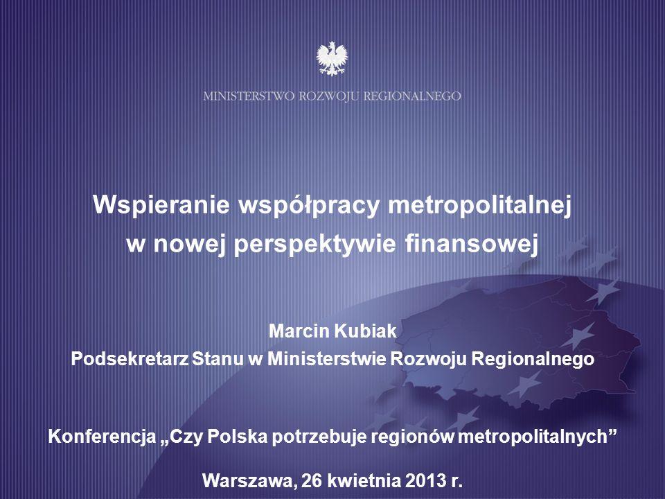 1 Wspieranie współpracy metropolitalnej w nowej perspektywie finansowej Marcin Kubiak Podsekretarz Stanu w Ministerstwie Rozwoju Regionalnego Konferen