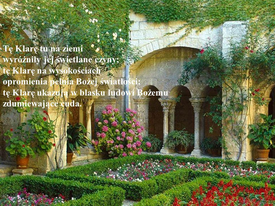 Tę Klarę tu na ziemi wyróżniły jej świetlane czyny; tę Klarę na wysokościach opromienia pełnia Bożej światłości; tę Klarę ukazują w blasku ludowi Boże