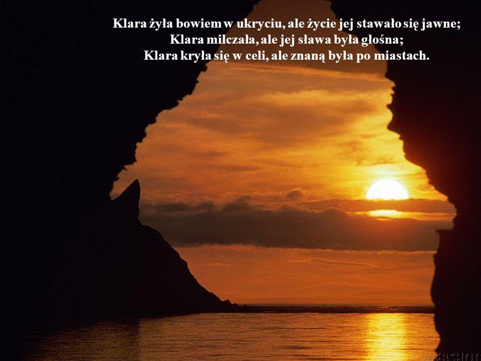 Klara żyła bowiem w ukryciu, ale życie jej stawało się jawne; Klara milczała, ale jej sława była głośna; Klara kryła się w celi, ale znaną była po mia