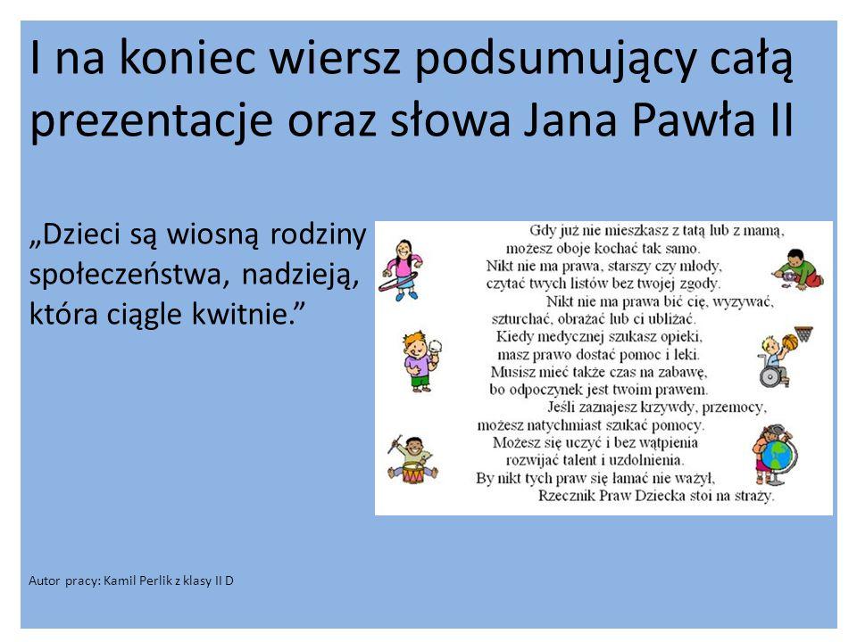 I na koniec wiersz podsumujący całą prezentacje oraz słowa Jana Pawła II Dzieci są wiosną rodziny społeczeństwa, nadzieją, która ciągle kwitnie. Autor