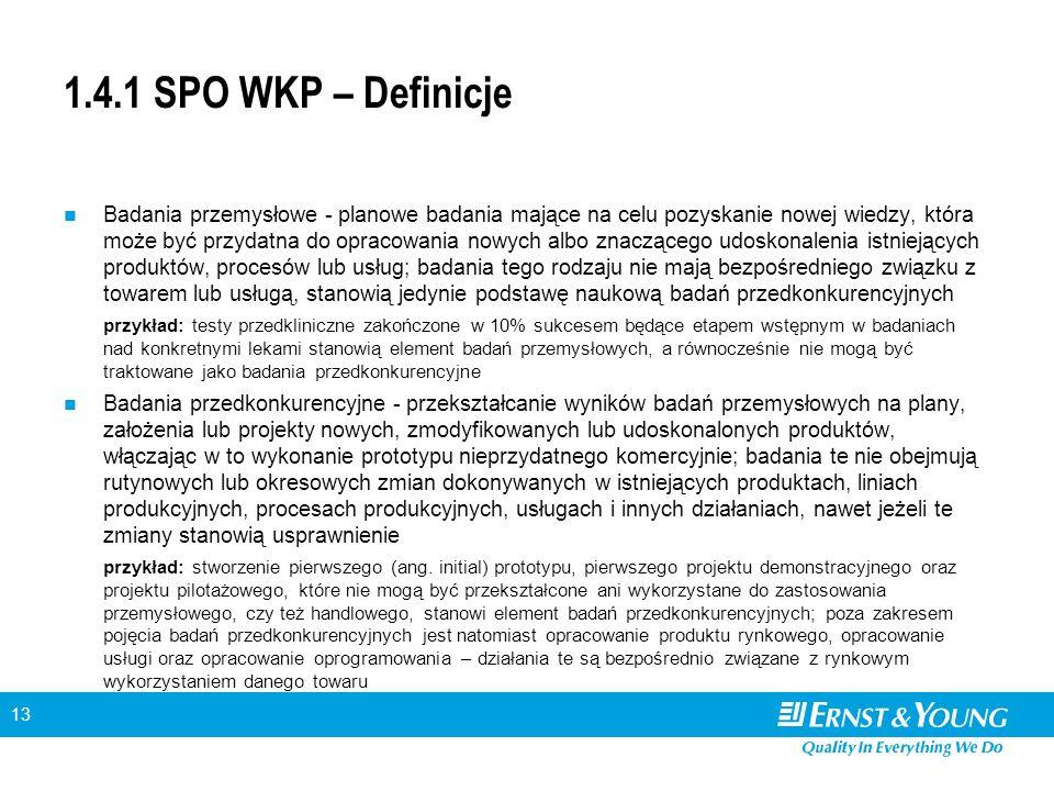 13 1.4.1 SPO WKP – Definicje Badania przemysłowe - planowe badania mające na celu pozyskanie nowej wiedzy, która może być przydatna do opracowania nowych albo znaczącego udoskonalenia istniejących produktów, procesów lub usług; badania tego rodzaju nie mają bezpośredniego związku z towarem lub usługą, stanowią jedynie podstawę naukową badań przedkonkurencyjnych przykład: testy przedkliniczne zakończone w 10% sukcesem będące etapem wstępnym w badaniach nad konkretnymi lekami stanowią element badań przemysłowych, a równocześnie nie mogą być traktowane jako badania przedkonkurencyjne Badania przedkonkurencyjne - przekształcanie wyników badań przemysłowych na plany, założenia lub projekty nowych, zmodyfikowanych lub udoskonalonych produktów, włączając w to wykonanie prototypu nieprzydatnego komercyjnie; badania te nie obejmują rutynowych lub okresowych zmian dokonywanych w istniejących produktach, liniach produkcyjnych, procesach produkcyjnych, usługach i innych działaniach, nawet jeżeli te zmiany stanowią usprawnienie przykład: stworzenie pierwszego (ang.