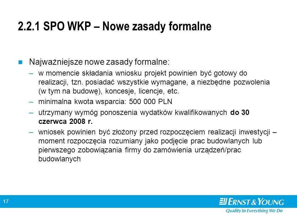 17 2.2.1 SPO WKP – Nowe zasady formalne Najważniejsze nowe zasady formalne: –w momencie składania wniosku projekt powinien być gotowy do realizacji, tzn.