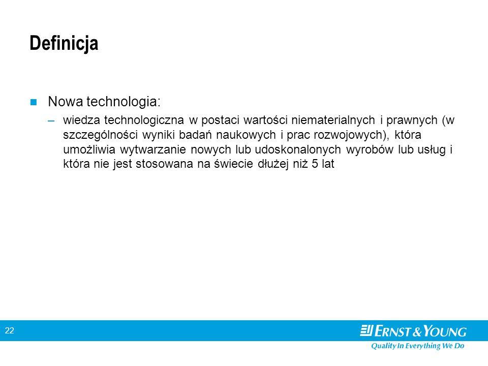 22 Definicja Nowa technologia: –wiedza technologiczna w postaci wartości niematerialnych i prawnych (w szczególności wyniki badań naukowych i prac rozwojowych), która umożliwia wytwarzanie nowych lub udoskonalonych wyrobów lub usług i która nie jest stosowana na świecie dłużej niż 5 lat