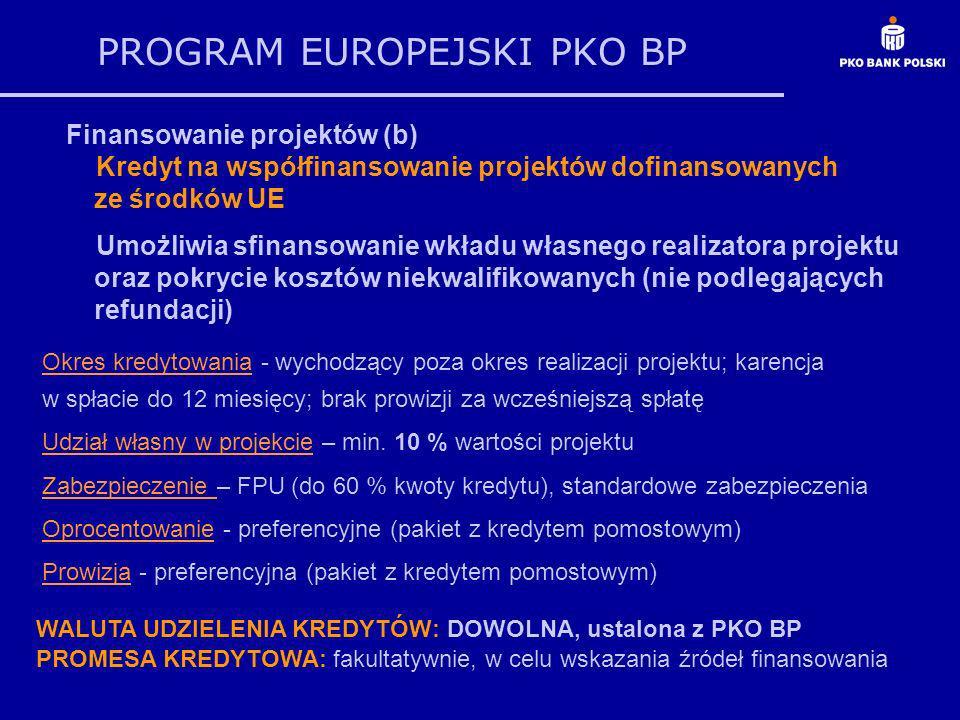 PROGRAM EUROPEJSKI PKO BP Finansowanie projektów (b) Kredyt na współfinansowanie projektów dofinansowanych ze środków UE Umożliwia sfinansowanie wkładu własnego realizatora projektu oraz pokrycie kosztów niekwalifikowanych (nie podlegających refundacji) WALUTA UDZIELENIA KREDYTÓW: DOWOLNA, ustalona z PKO BP PROMESA KREDYTOWA: fakultatywnie, w celu wskazania źródeł finansowania Okres kredytowania - wychodzący poza okres realizacji projektu; karencja w spłacie do 12 miesięcy; brak prowizji za wcześniejszą spłatę Udział własny w projekcie – min.