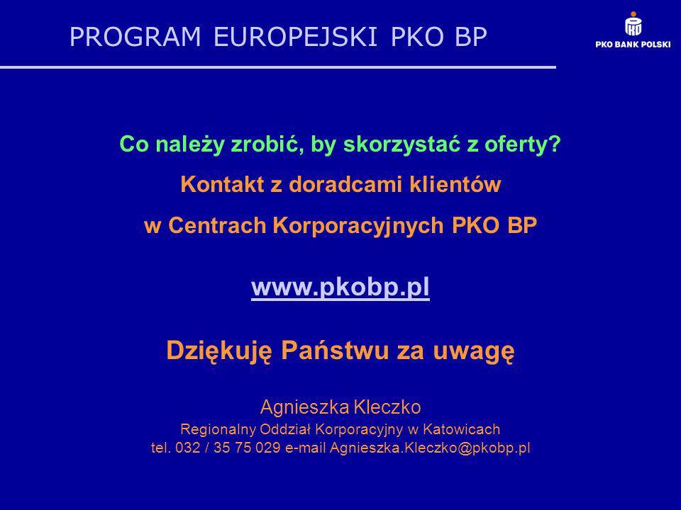 PROGRAM EUROPEJSKI PKO BP Co należy zrobić, by skorzystać z oferty? Kontakt z doradcami klientów w Centrach Korporacyjnych PKO BP www.pkobp.pl Dziękuj