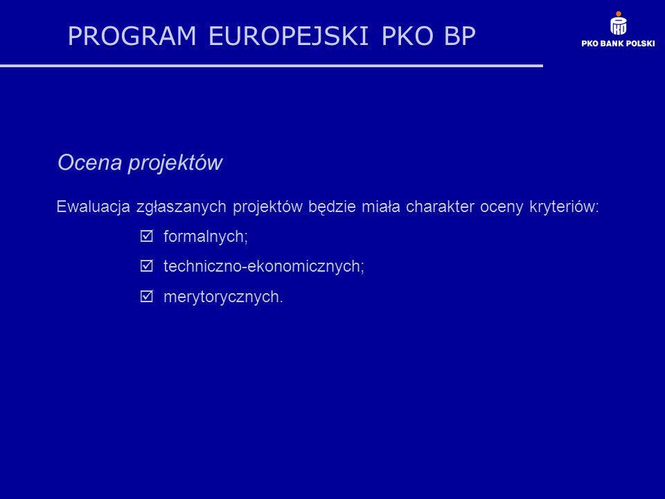 PROGRAM EUROPEJSKI PKO BP Ocena projektów Ewaluacja zgłaszanych projektów będzie miała charakter oceny kryteriów: formalnych; techniczno-ekonomicznych
